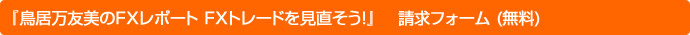 『鳥居万友美のFXレポート FXトレードを見直そう!』  請求フォーム (無料)