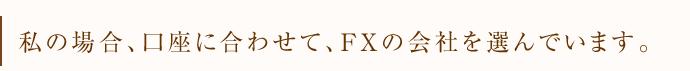 私の場合、口座に合わせて、FXの会社を選んでいます。